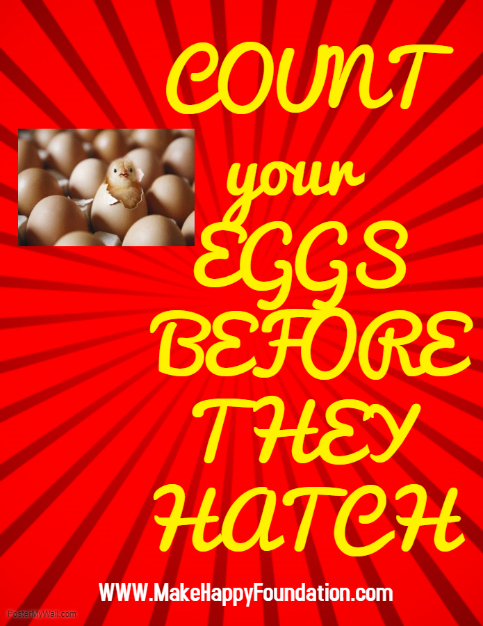 Count your eggs before they are hatched!!