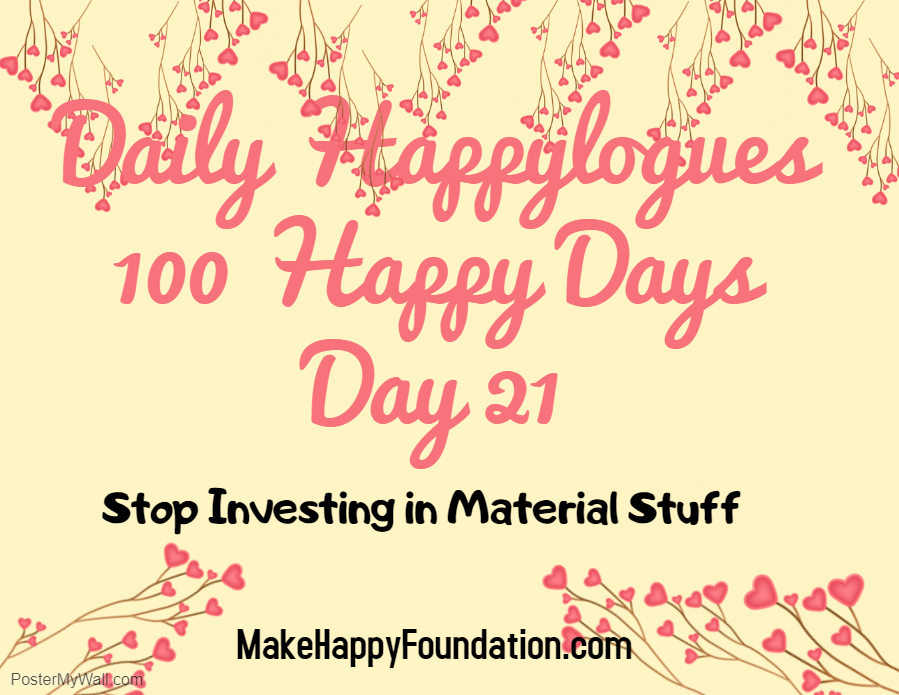 Daily Happylogues 100 Happy days, Day 21 , Stop investing in material stuff