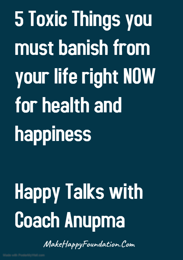 5 toxic things to dump right NOW for Health and Happiness, Happy Talks with Coach Anupma